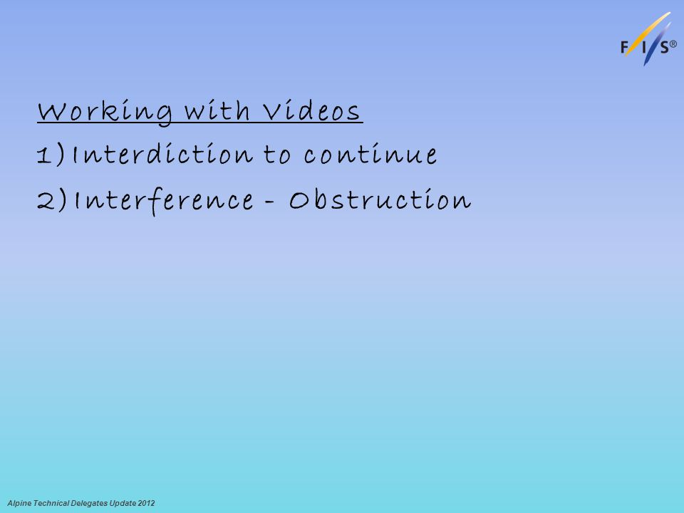 Working with Videos 1)Interdiction to continue 2)Interference - Obstruction Alpine Technical Delegates Update 2012