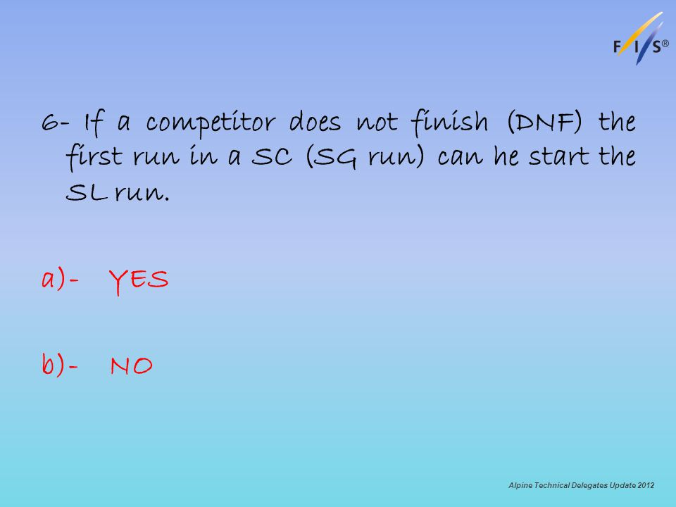 6- If a competitor does not finish (DNF) the first run in a SC (SG run) can he start the SL run. a)-YES b)-NO Alpine Technical Delegates Update 2012