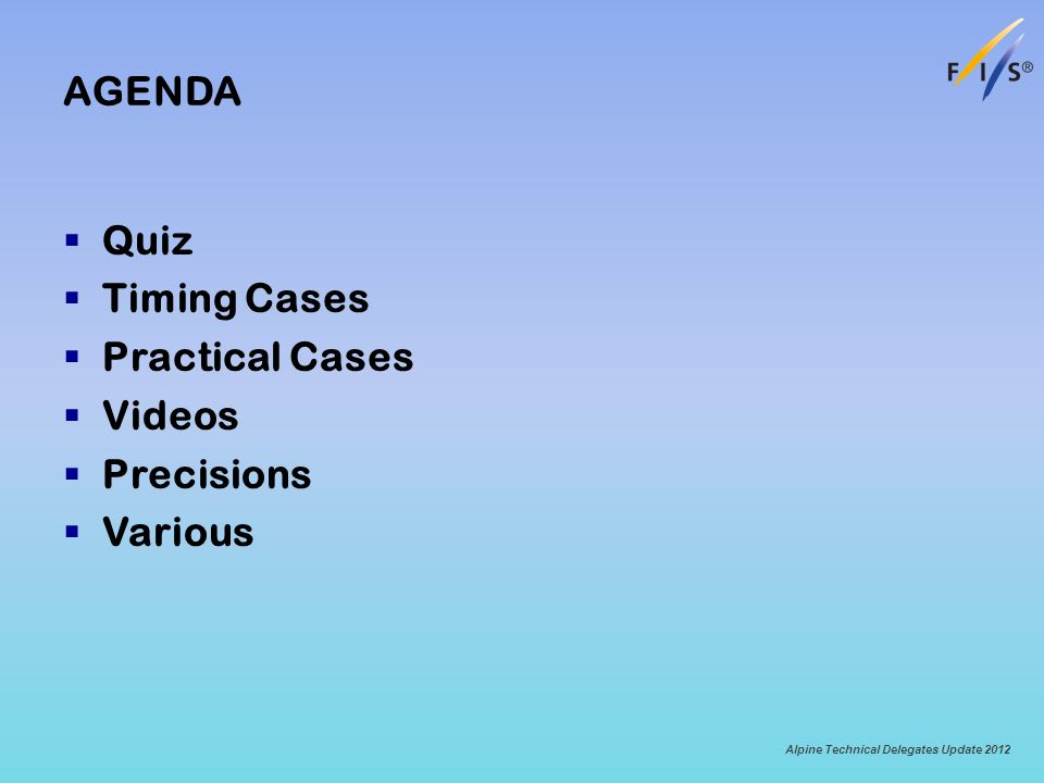 AGENDA Quiz Timing Cases Practical Cases Videos Precisions Various Alpine Technical Delegates Update 2012