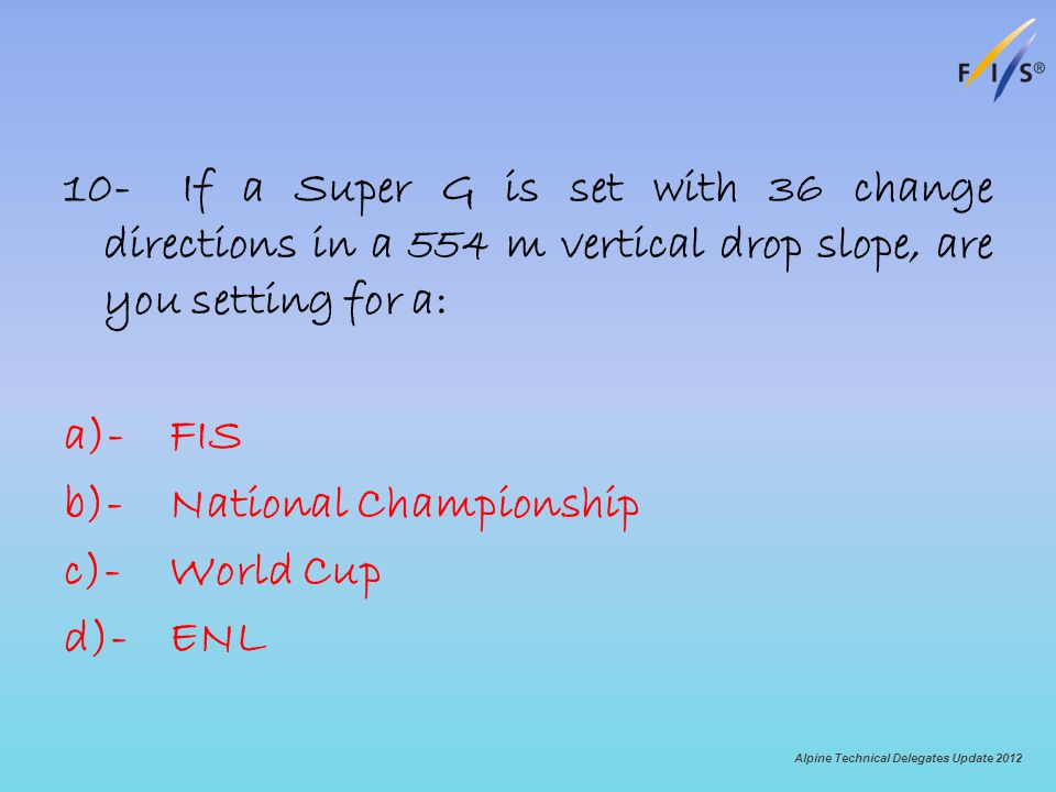 10- If a Super G is set with 36 change directions in a 554 m vertical drop slope, are you setting for a: a)-FIS b)-National Championship c)-World Cup d)-ENL Alpine Technical Delegates Update 2012