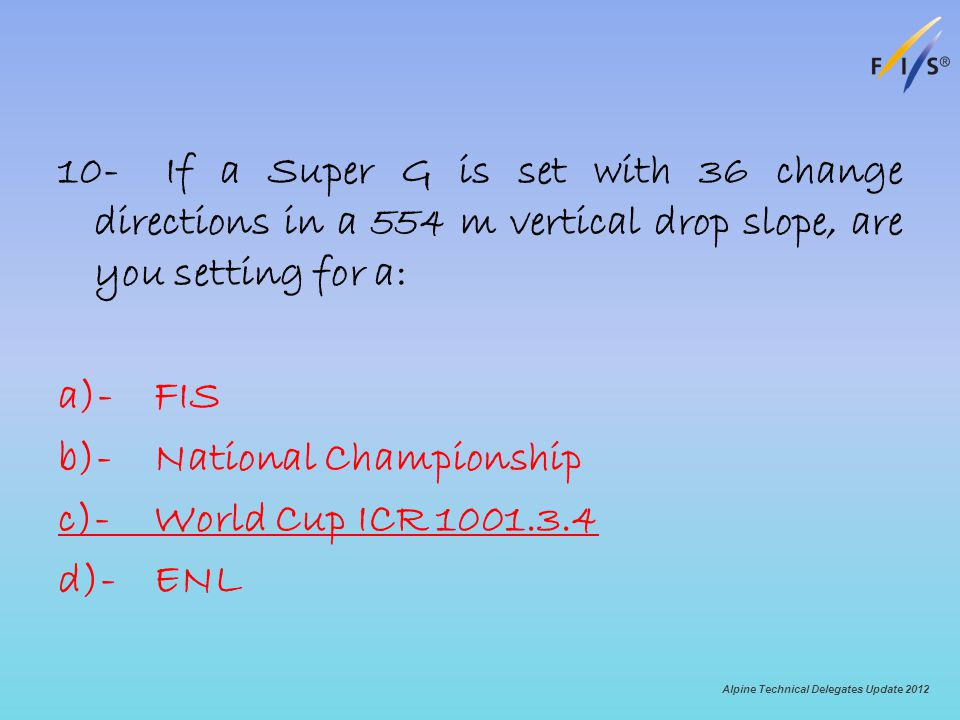 10- If a Super G is set with 36 change directions in a 554 m vertical drop slope, are you setting for a: a)-FIS b)-National Championship c)-World Cup ICR 1001.3.4 d)-ENL Alpine Technical Delegates Update 2012