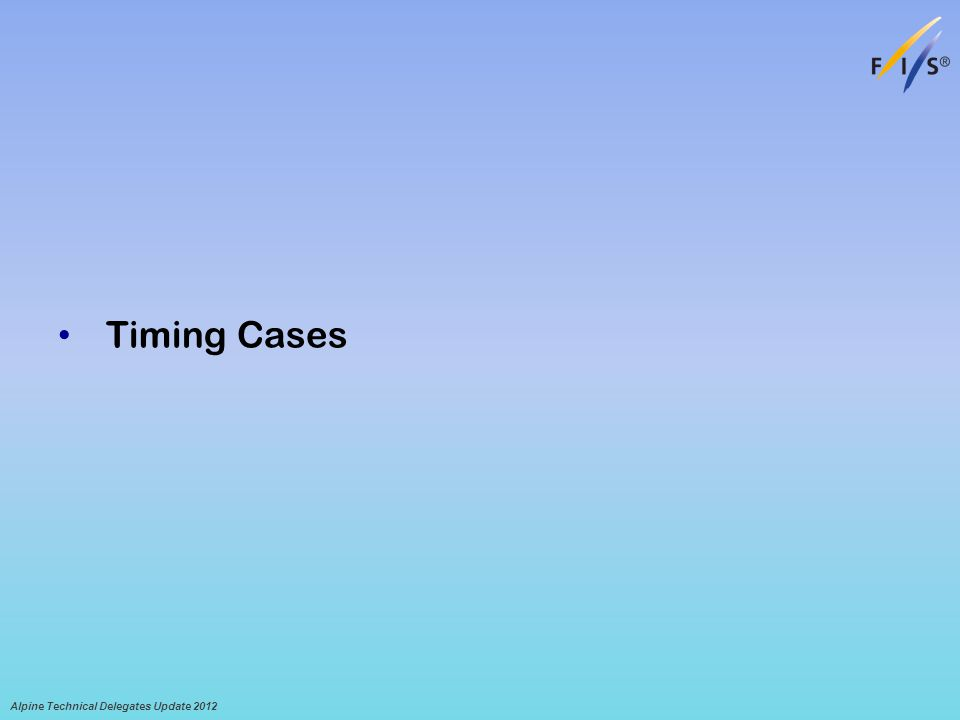 Timing Cases Alpine Technical Delegates Update 2012