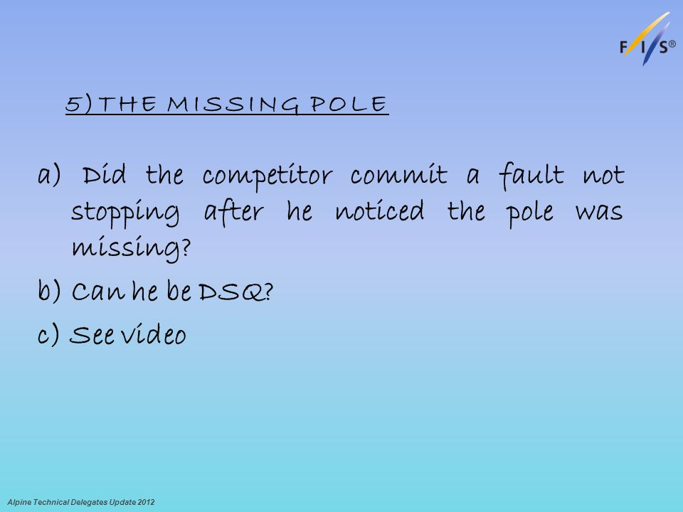 5)THE MISSING POLE a) Did the competitor commit a fault not stopping after he noticed the pole was missing? b) Can he be DSQ? c) See video Alpine Tech