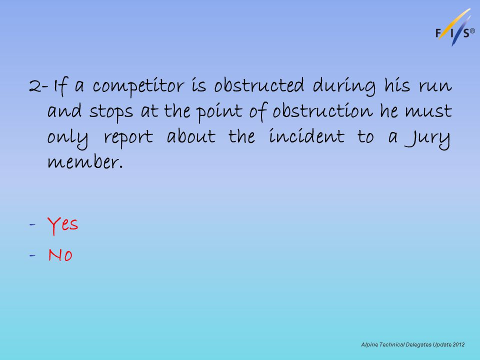 2-If a competitor is obstructed during his run and stops at the point of obstruction he must only report about the incident to a Jury member. -Yes -No