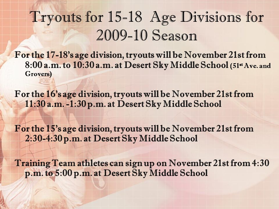 Tryouts for 15-18 Age Divisions for 2009-10 Season For the 17-18s age division, tryouts will be November 21st from 8:00 a.m. to 10:30 a.m. at Desert S