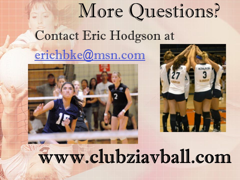 More Questions? Contact Eric Hodgson at erichbke@msn.com www.clubziavball.com