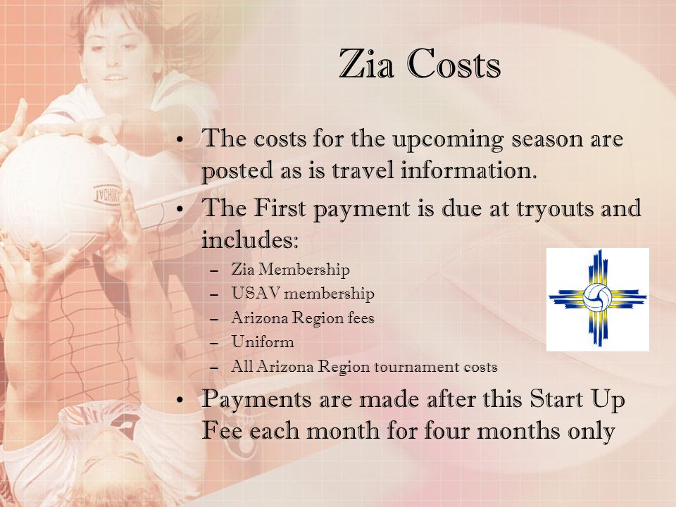 Zia Costs The costs for the upcoming season are posted as is travel information. The First payment is due at tryouts and includes: –Zia Membership –US