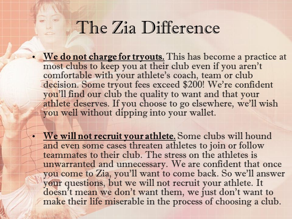 The Zia Difference We do not charge for tryouts. This has become a practice at most clubs to keep you at their club even if you arent comfortable with