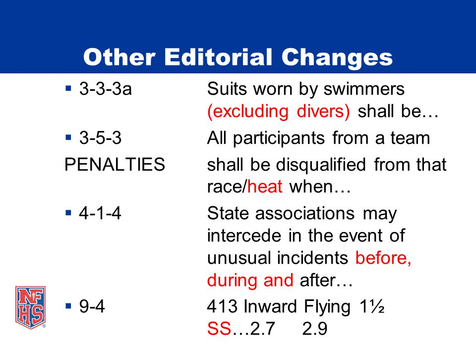 Other Editorial Changes 3-3-3aSuits worn by swimmers (excluding divers) shall be… 3-5-3All participants from a team PENALTIESshall be disqualified from that race/heat when… 4-1-4State associations may intercede in the event of unusual incidents before, during and after… 9-4413 Inward Flying 1½ SS…2.72.9