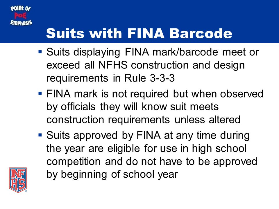 Suits with FINA Barcode Suits displaying FINA mark/barcode meet or exceed all NFHS construction and design requirements in Rule 3-3-3 FINA mark is not required but when observed by officials they will know suit meets construction requirements unless altered Suits approved by FINA at any time during the year are eligible for use in high school competition and do not have to be approved by beginning of school year