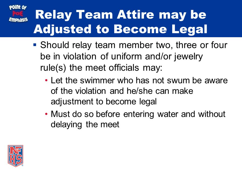Relay Team Attire may be Adjusted to Become Legal Should relay team member two, three or four be in violation of uniform and/or jewelry rule(s) the meet officials may: Let the swimmer who has not swum be aware of the violation and he/she can make adjustment to become legal Must do so before entering water and without delaying the meet