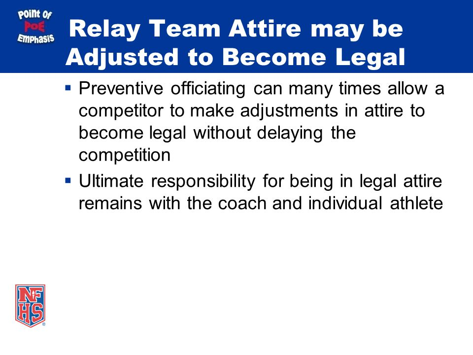 Relay Team Attire may be Adjusted to Become Legal Preventive officiating can many times allow a competitor to make adjustments in attire to become legal without delaying the competition Ultimate responsibility for being in legal attire remains with the coach and individual athlete