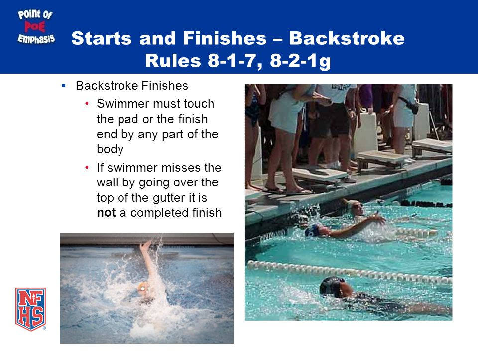 Starts and Finishes – Backstroke Rules 8-1-7, 8-2-1g Backstroke Finishes Swimmer must touch the pad or the finish end by any part of the body If swimmer misses the wall by going over the top of the gutter it is not a completed finish
