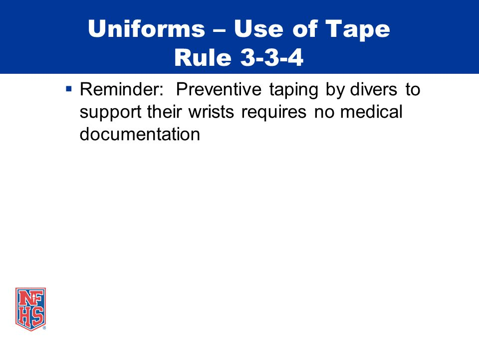 Uniforms – Use of Tape Rule 3-3-4 Reminder: Preventive taping by divers to support their wrists requires no medical documentation