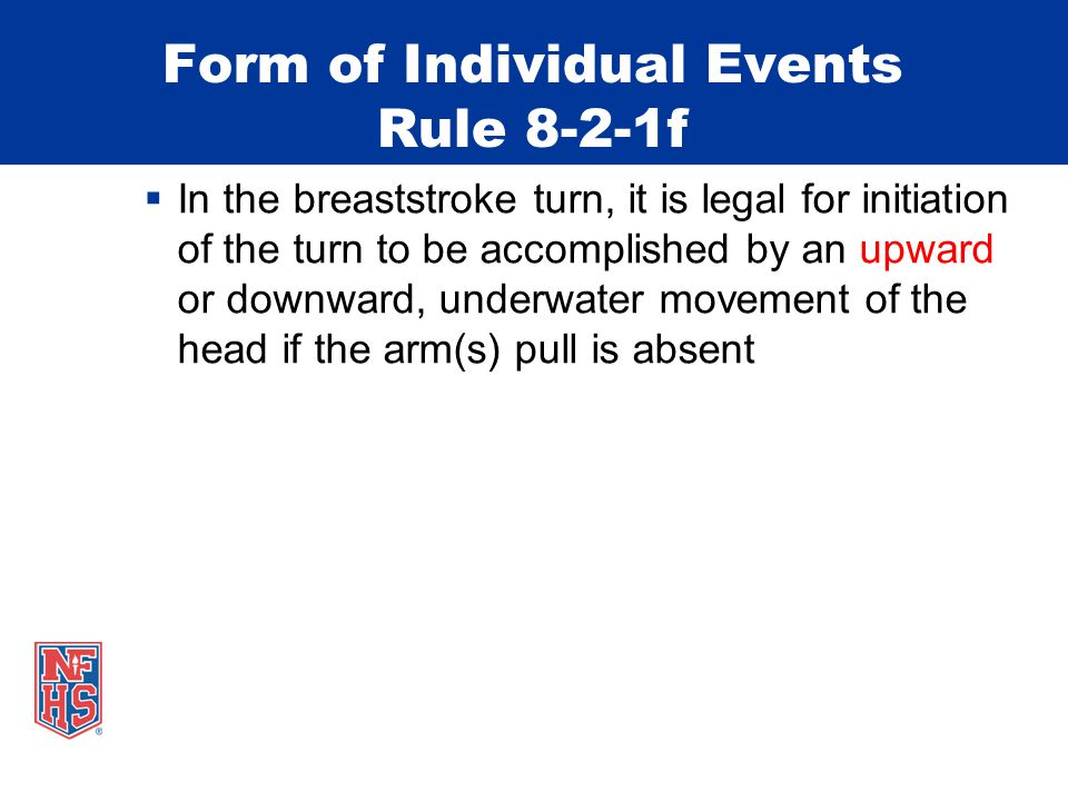 Form of Individual Events Rule 8-2-1f In the breaststroke turn, it is legal for initiation of the turn to be accomplished by an upward or downward, underwater movement of the head if the arm(s) pull is absent