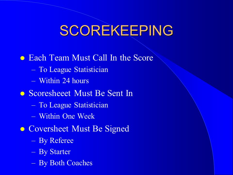 SCOREKEEPING l Each Team Must Call In the Score –To League Statistician –Within 24 hours l Scoresheeet Must Be Sent In –To League Statistician –Within One Week l Coversheet Must Be Signed –By Referee –By Starter –By Both Coaches