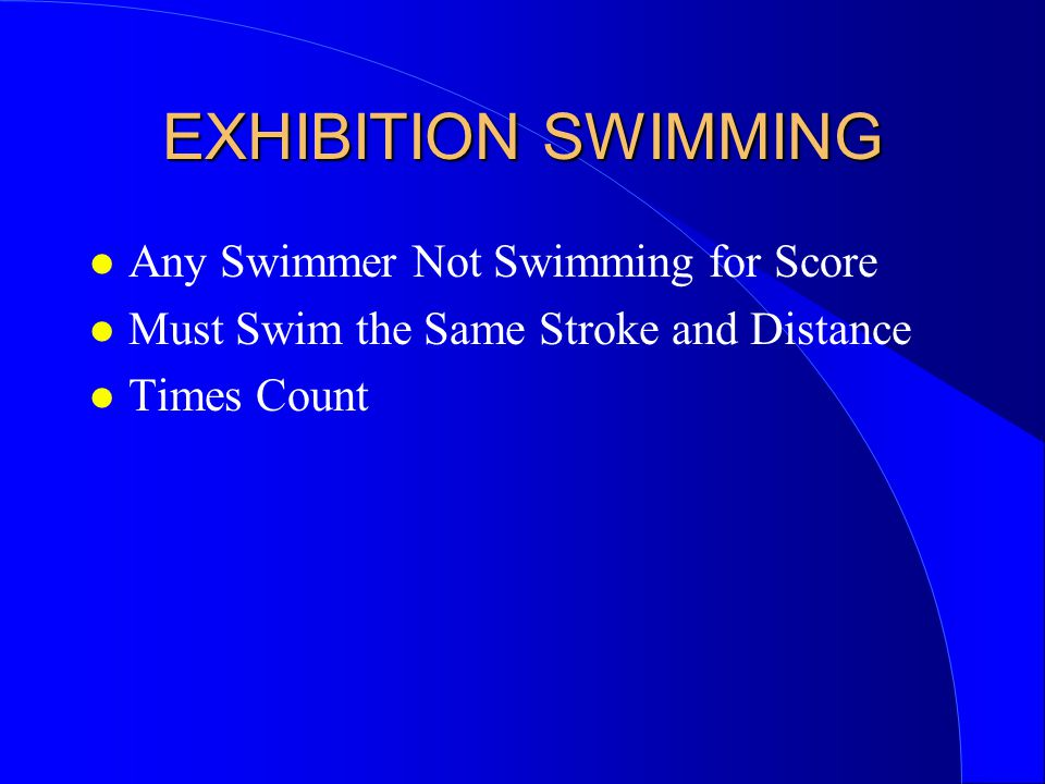EXHIBITION SWIMMING l Any Swimmer Not Swimming for Score l Must Swim the Same Stroke and Distance l Times Count