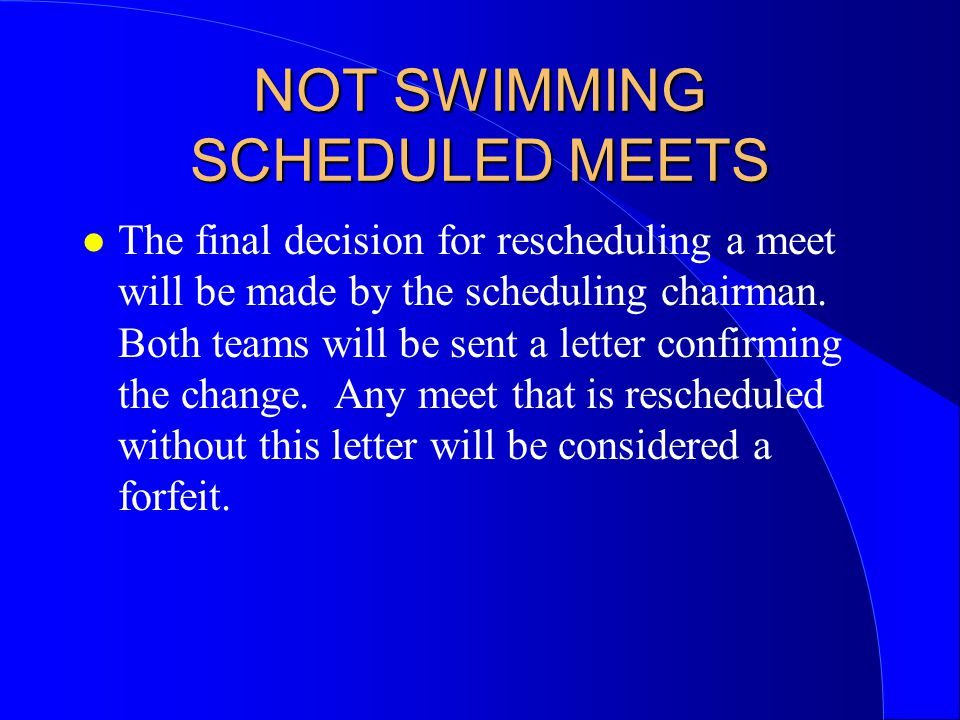 NOT SWIMMING SCHEDULED MEETS l The final decision for rescheduling a meet will be made by the scheduling chairman.