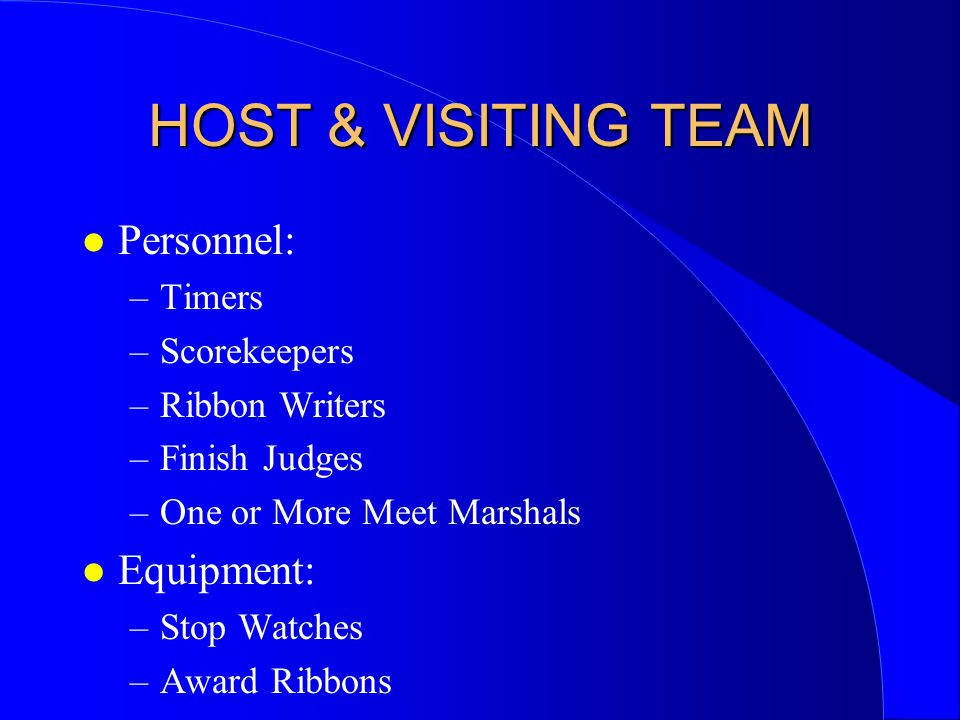 HOST & VISITING TEAM l Personnel: –Timers –Scorekeepers –Ribbon Writers –Finish Judges –One or More Meet Marshals l Equipment: –Stop Watches –Award Ribbons