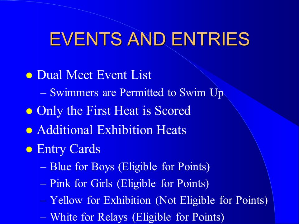 EVENTS AND ENTRIES l Dual Meet Event List –Swimmers are Permitted to Swim Up l Only the First Heat is Scored l Additional Exhibition Heats l Entry Cards –Blue for Boys (Eligible for Points) –Pink for Girls (Eligible for Points) –Yellow for Exhibition (Not Eligible for Points) –White for Relays (Eligible for Points)