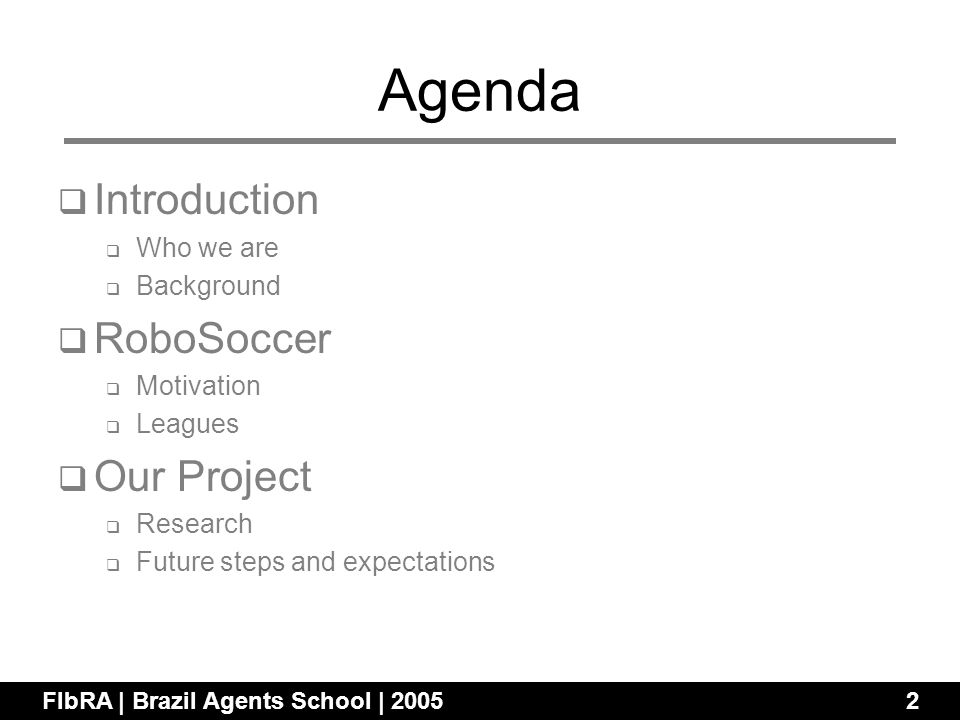 Agenda Introduction Who we are Background RoboSoccer Motivation Leagues Our Project Research Future steps and expectations FIbRA | Brazil Agents School | 20052