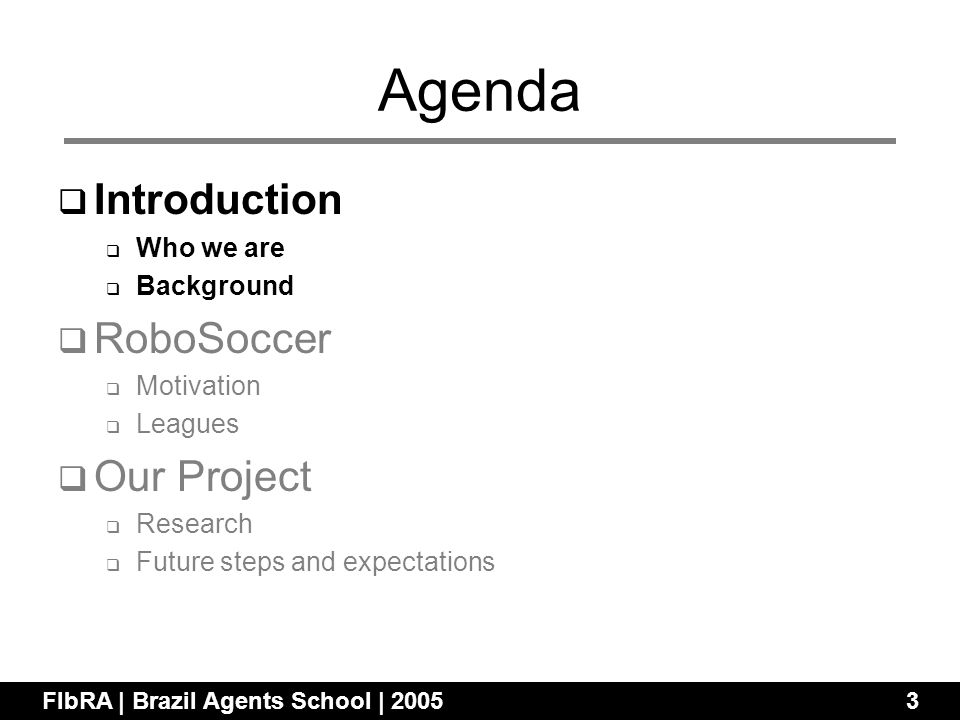 Agenda Introduction Who we are Background RoboSoccer Motivation Leagues Our Project Research Future steps and expectations FIbRA | Brazil Agents Schoo