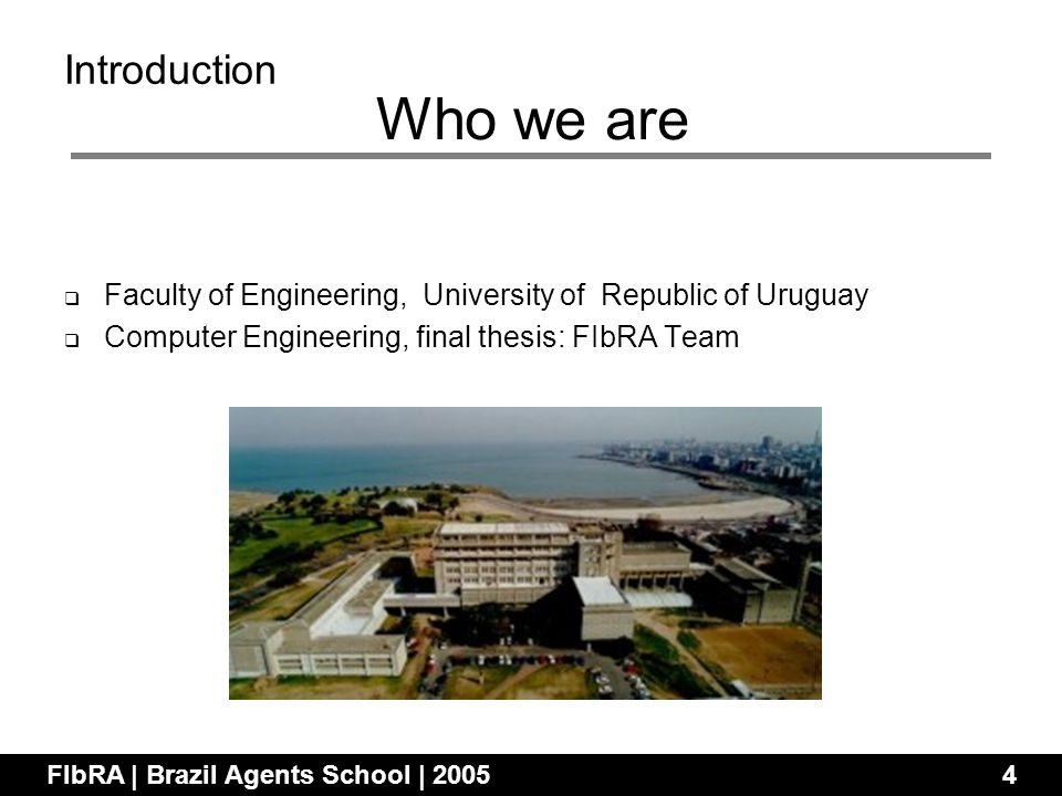 Introduction Faculty of Engineering, University of Republic of Uruguay Computer Engineering, final thesis: FIbRA Team FIbRA | Brazil Agents School | 20054 Who we are