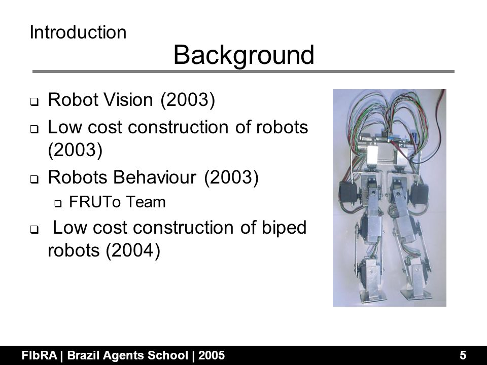Robot Vision (2003) Low cost construction of robots (2003) Robots Behaviour (2003) FRUTo Team Low cost construction of biped robots (2004) FIbRA | Brazil Agents School | 20055 Introduction Background