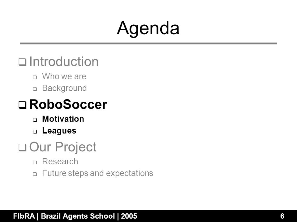 Agenda Introduction Who we are Background RoboSoccer Motivation Leagues Our Project Research Future steps and expectations FIbRA | Brazil Agents School | 20056