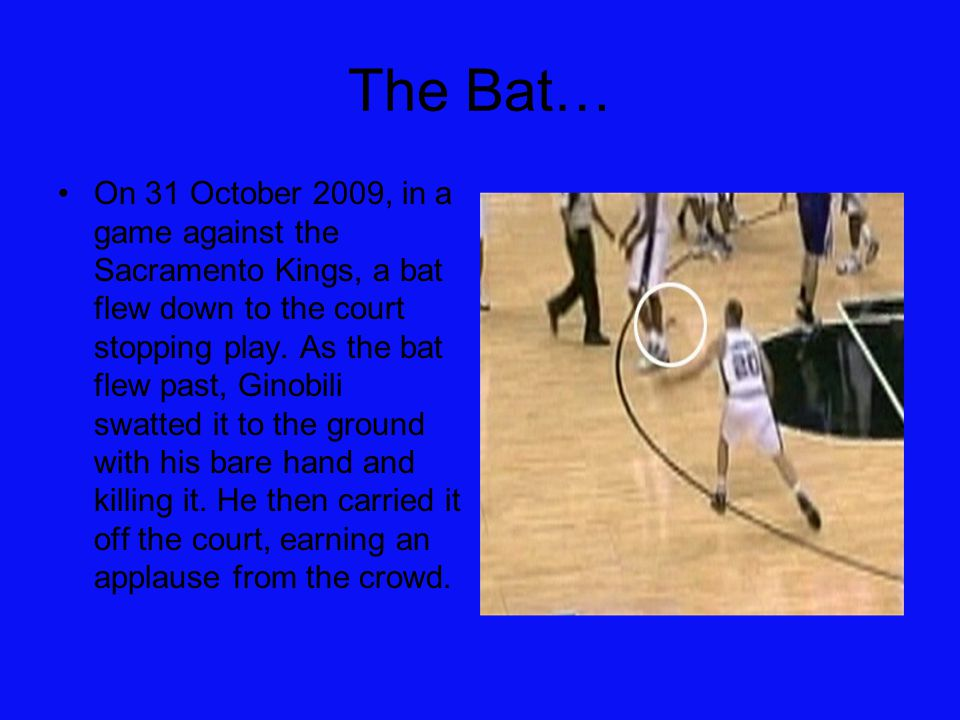 The Bat… On 31 October 2009, in a game against the Sacramento Kings, a bat flew down to the court stopping play. As the bat flew past, Ginobili swatte