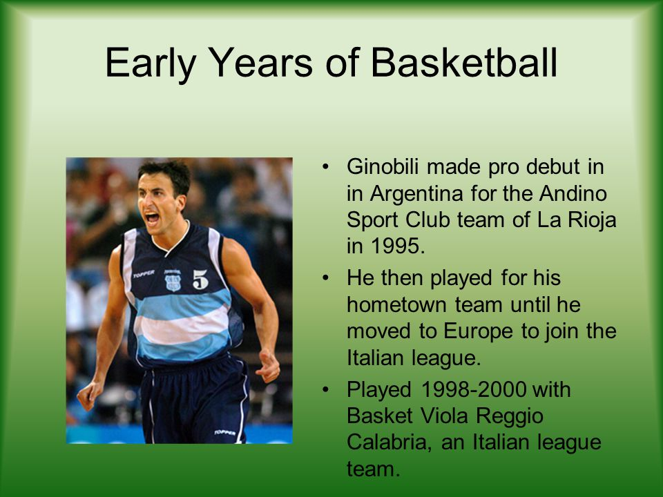 Early Years of Basketball Ginobili made pro debut in in Argentina for the Andino Sport Club team of La Rioja in 1995. He then played for his hometown