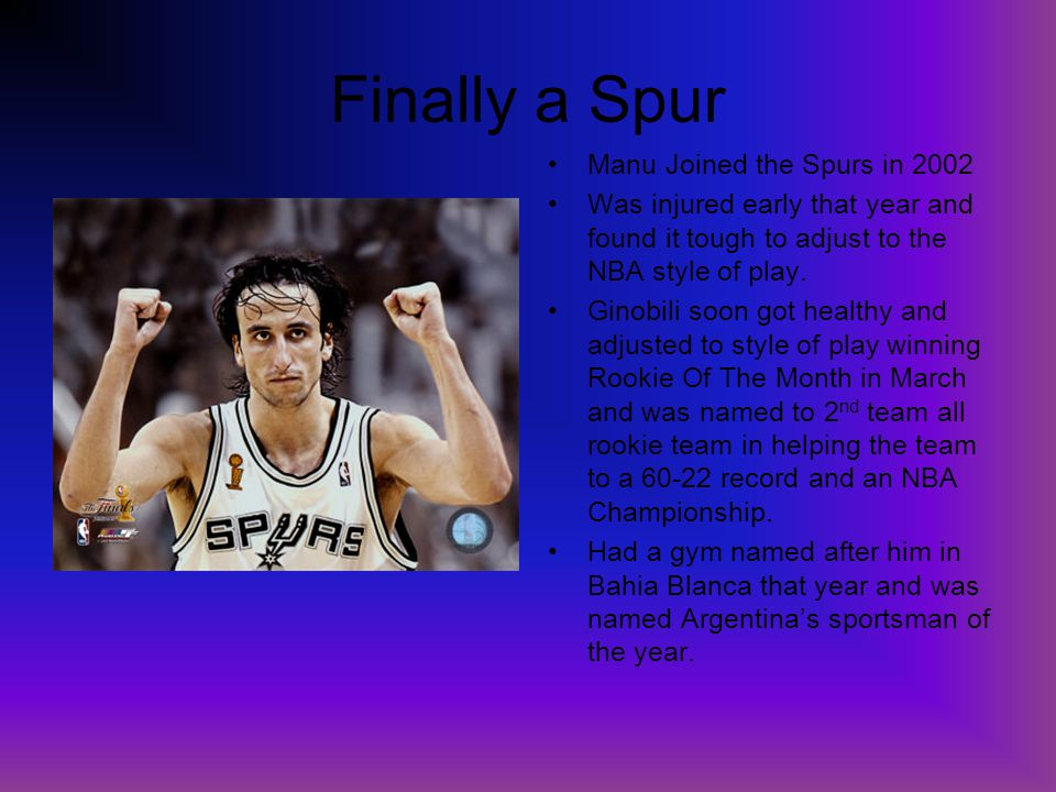 Finally a Spur Manu Joined the Spurs in 2002 Was injured early that year and found it tough to adjust to the NBA style of play. Ginobili soon got heal