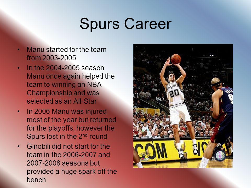 Spurs Career Manu started for the team from 2003-2005 In the 2004-2005 season Manu once again helped the team to winning an NBA Championship and was s
