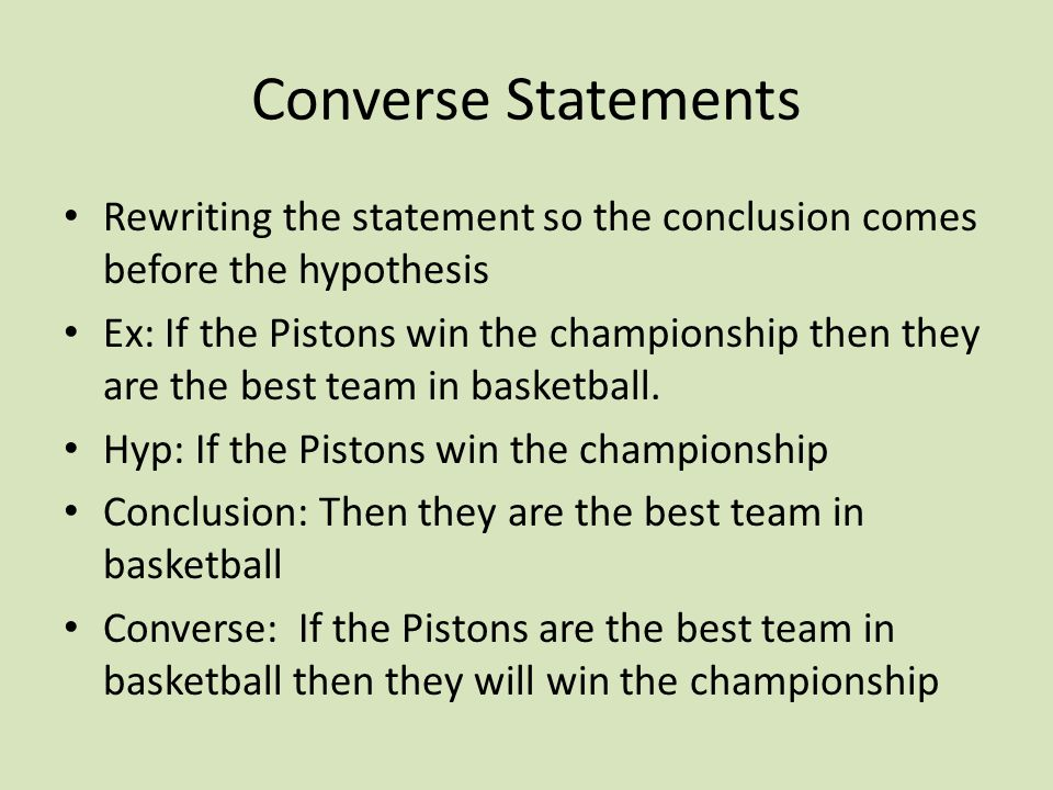 Converse Statements Rewriting the statement so the conclusion comes before the hypothesis Ex: If the Pistons win the championship then they are the best team in basketball.