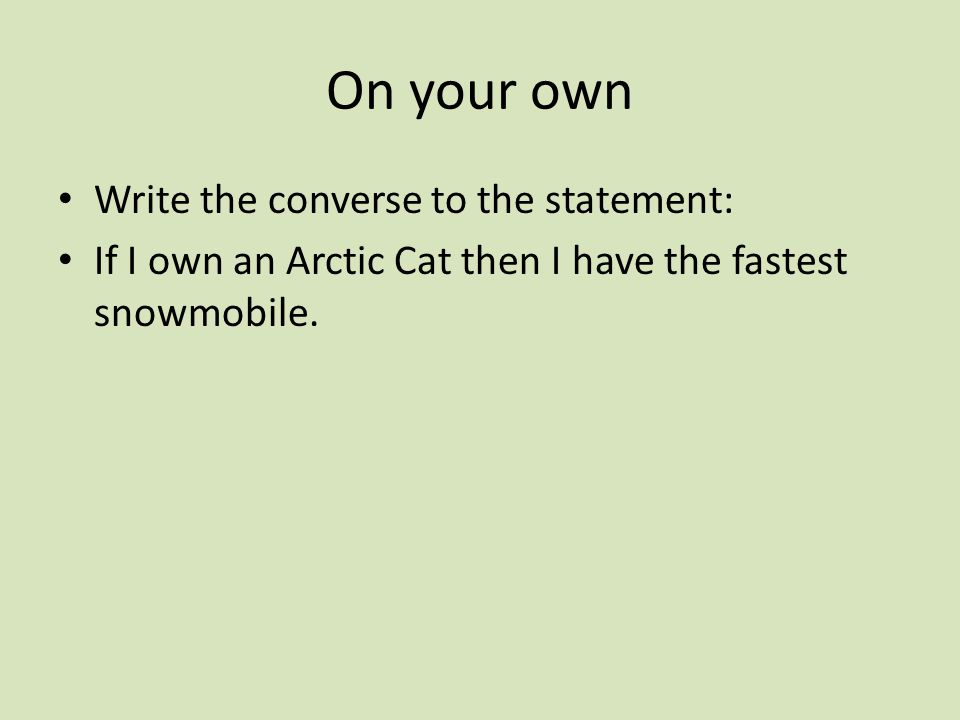 On your own Write the converse to the statement: If I own an Arctic Cat then I have the fastest snowmobile.