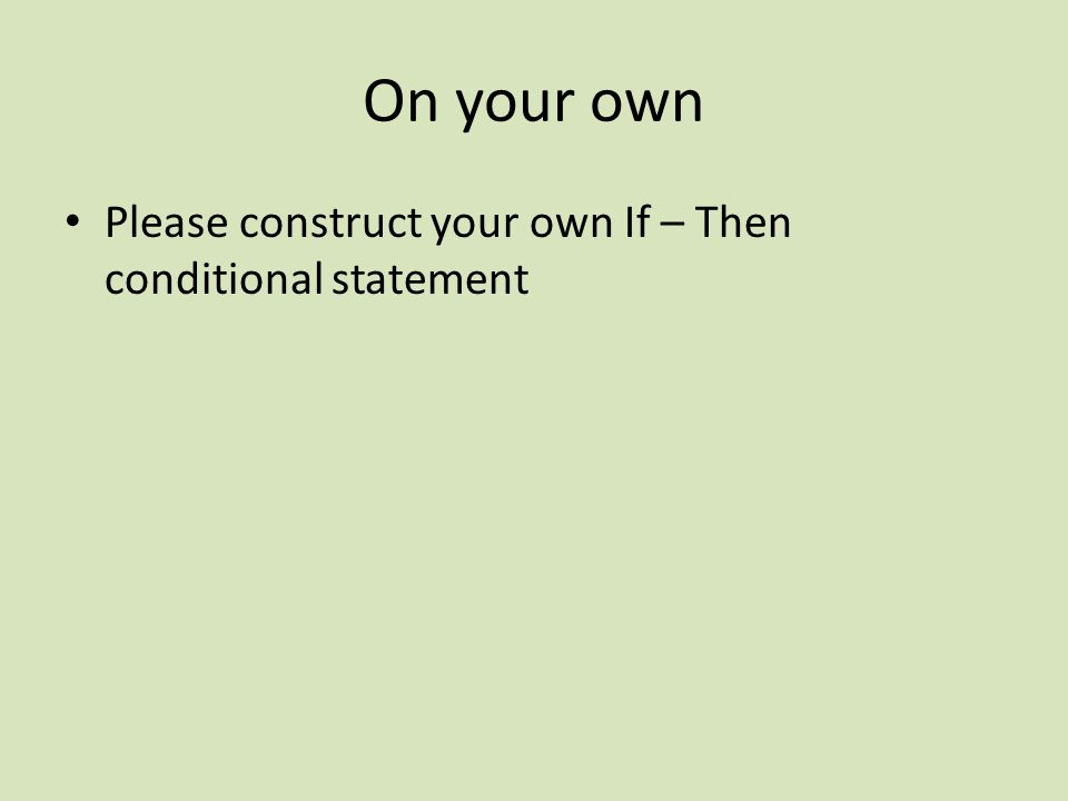 On your own Please construct your own If – Then conditional statement