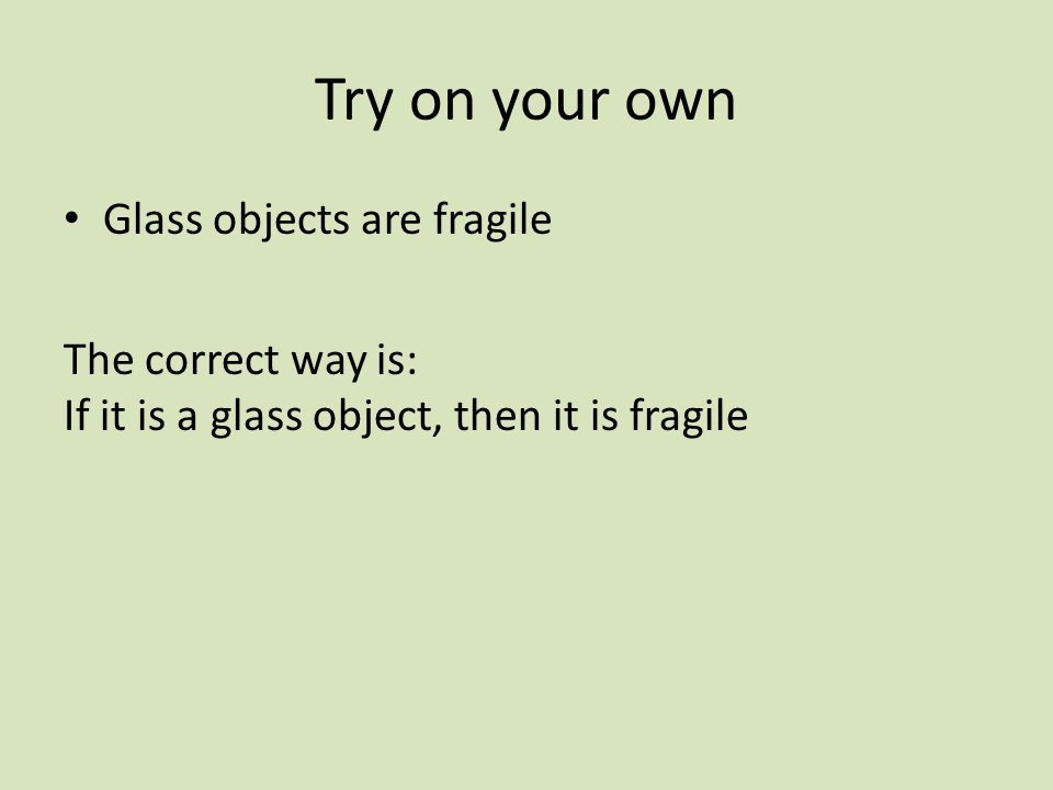 Try on your own Glass objects are fragile The correct way is: If it is a glass object, then it is fragile