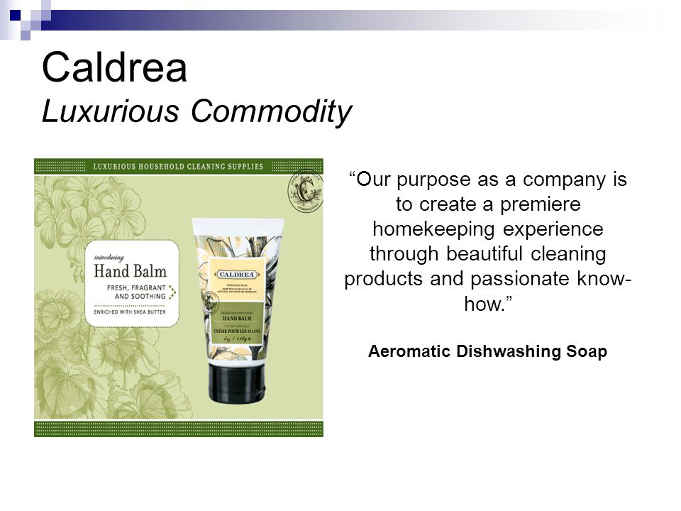 Caldrea Luxurious Commodity Our purpose as a company is to create a premiere homekeeping experience through beautiful cleaning products and passionate