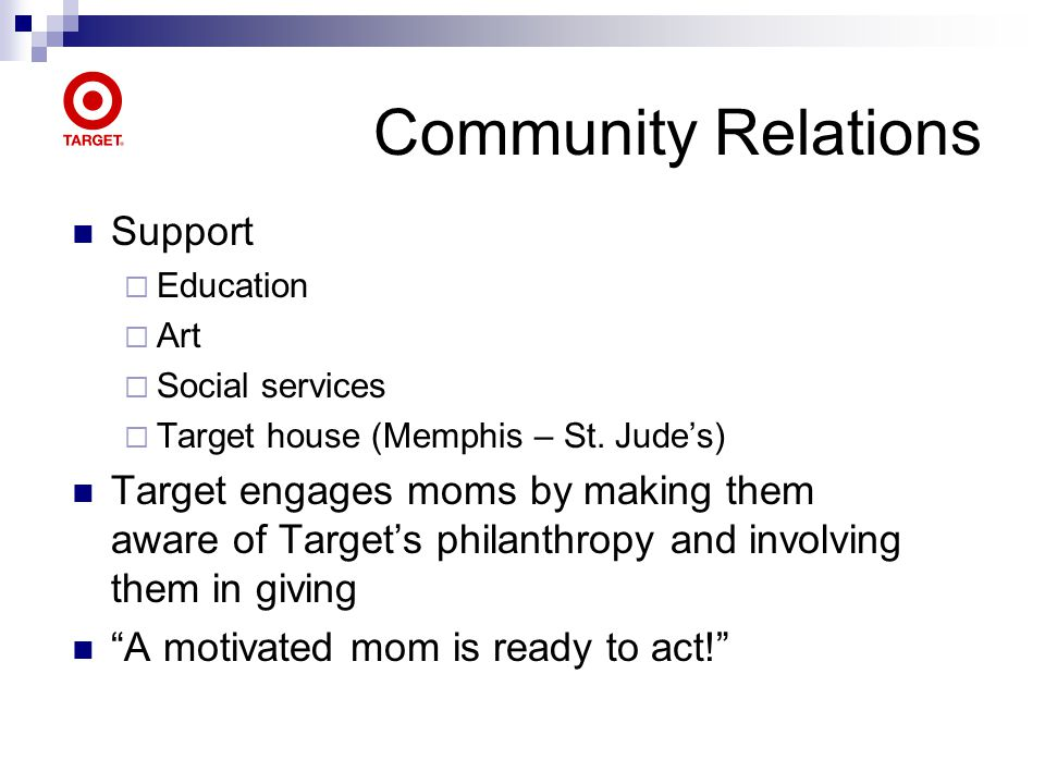Community Relations Support Education Art Social services Target house (Memphis – St. Judes) Target engages moms by making them aware of Targets phila