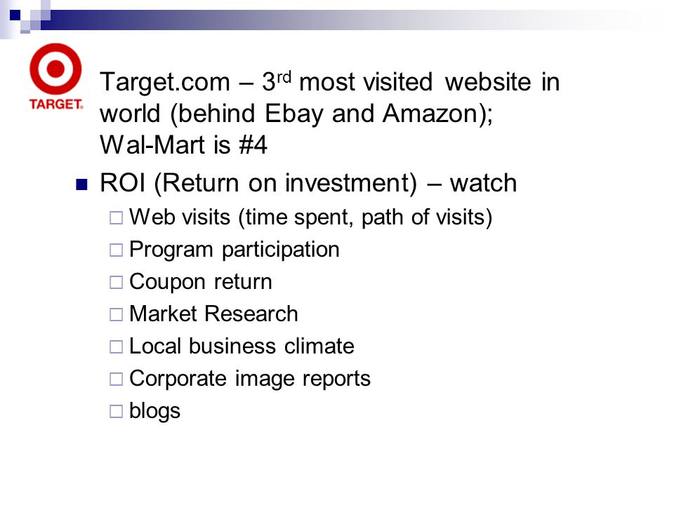 Target.com – 3 rd most visited website in world (behind Ebay and Amazon); Wal-Mart is #4 ROI (Return on investment) – watch Web visits (time spent, pa