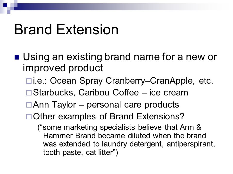 Brand Extension Using an existing brand name for a new or improved product i.e.: Ocean Spray Cranberry–CranApple, etc. Starbucks, Caribou Coffee – ice