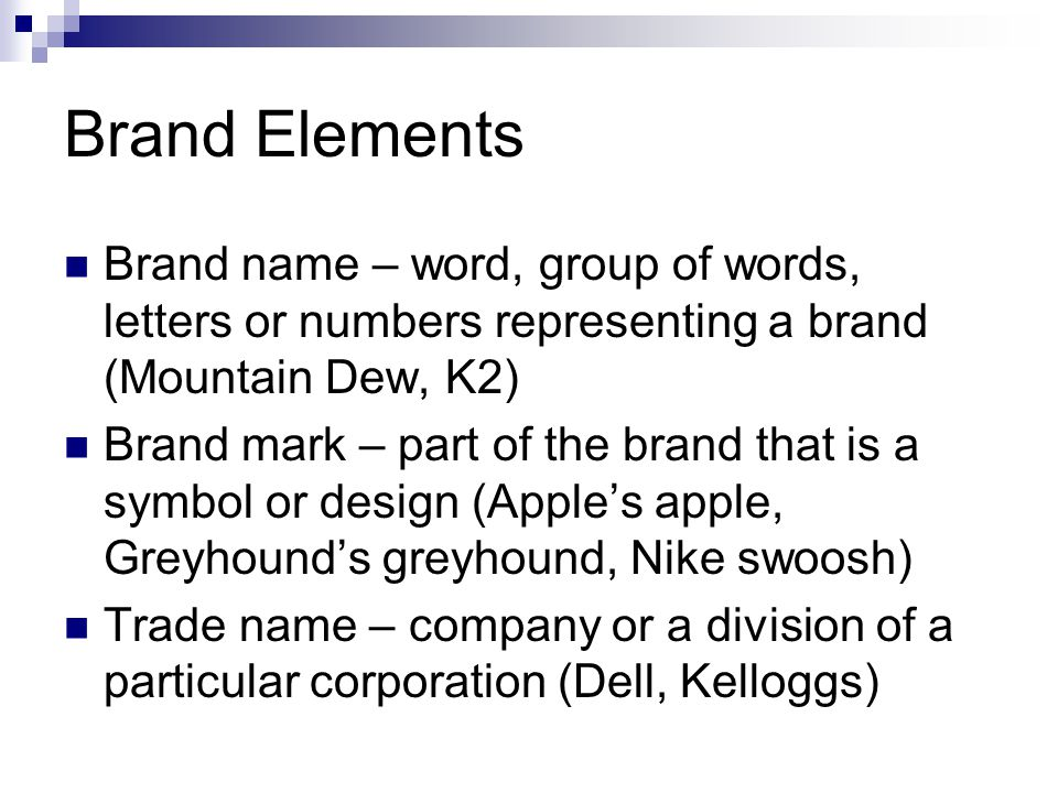 Brand Elements Brand name – word, group of words, letters or numbers representing a brand (Mountain Dew, K2) Brand mark – part of the brand that is a