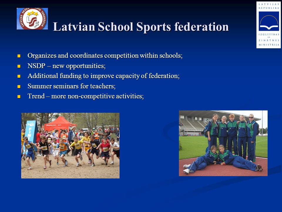 Latvian School Sports federation Organizes and coordinates competition within schools; Organizes and coordinates competition within schools; NSDP – ne