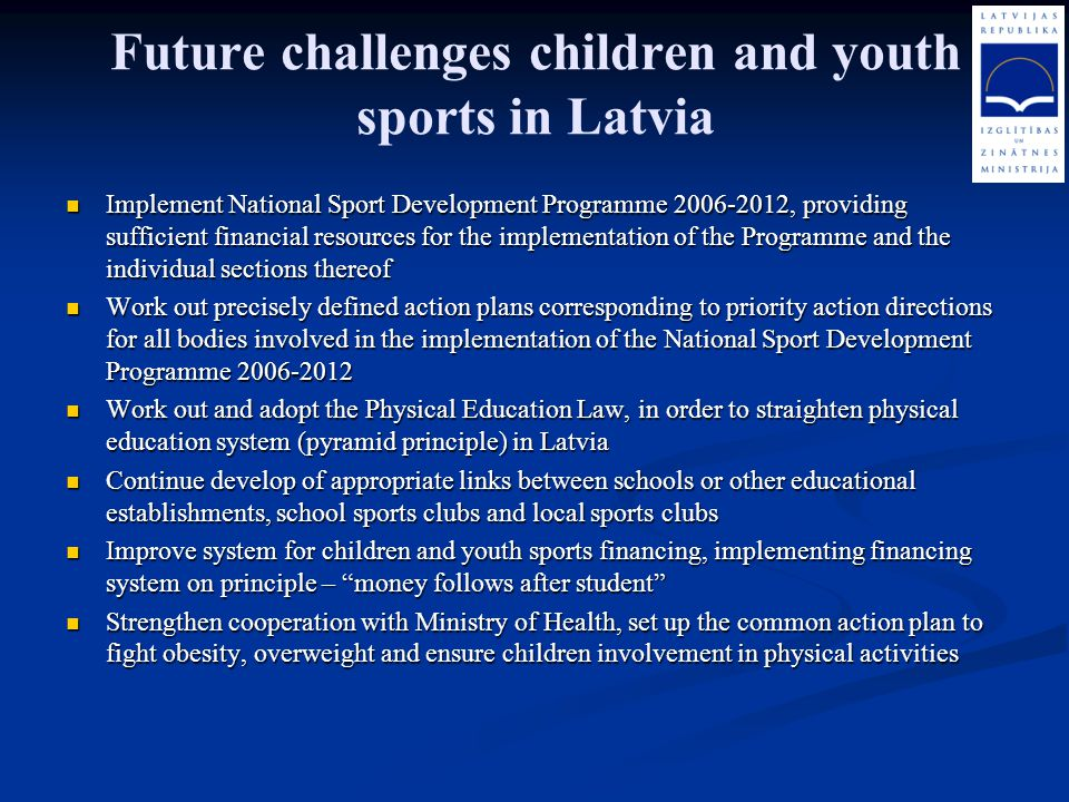 Future challenges children and youth sports in Latvia Implement National Sport Development Programme 2006-2012, providing sufficient financial resourc