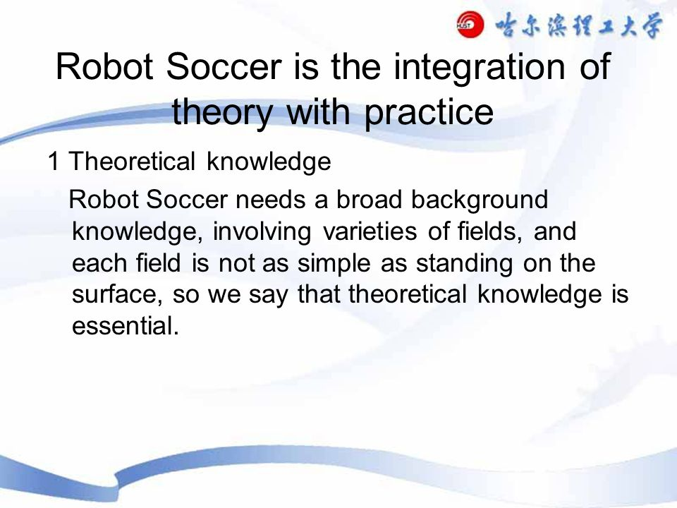 Robot Soccer is the integration of theory with practice 1 Theoretical knowledge Robot Soccer needs a broad background knowledge, involving varieties of fields, and each field is not as simple as standing on the surface, so we say that theoretical knowledge is essential.