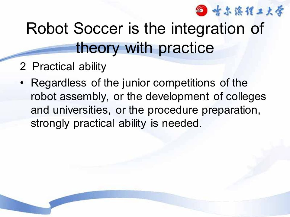 Robot Soccer is the integration of theory with practice 2 Practical ability Regardless of the junior competitions of the robot assembly, or the development of colleges and universities, or the procedure preparation, strongly practical ability is needed.
