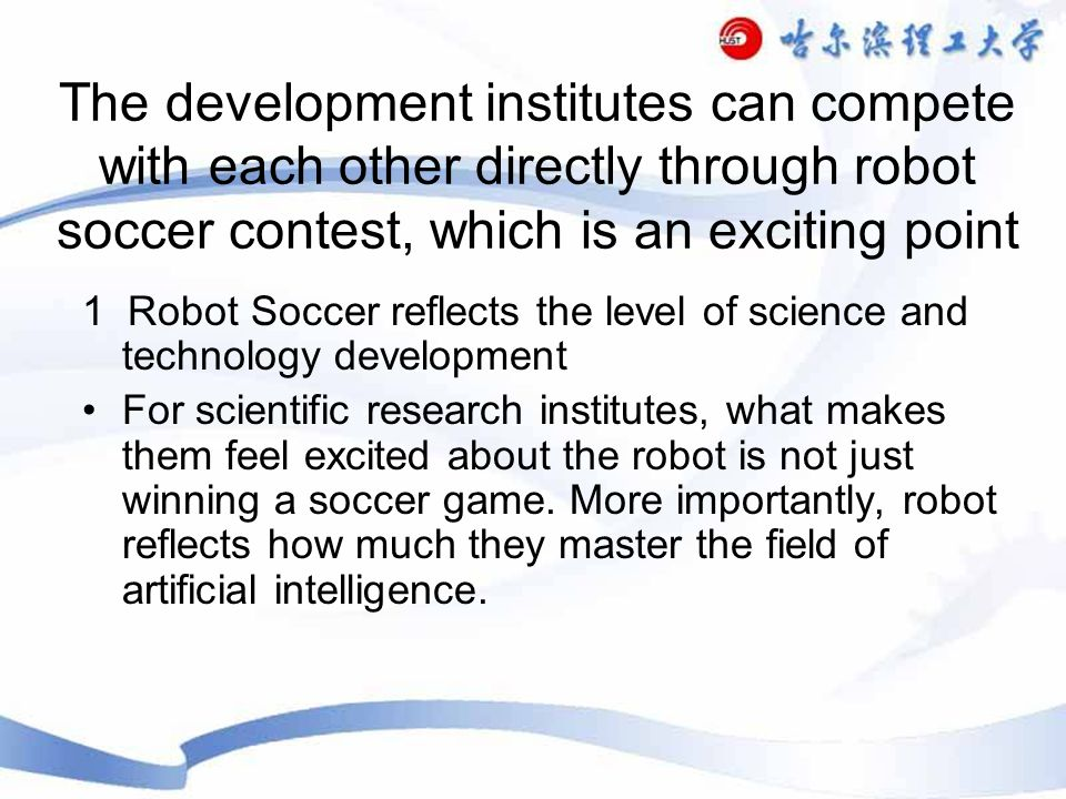 The development institutes can compete with each other directly through robot soccer contest, which is an exciting point 1 Robot Soccer reflects the level of science and technology development For scientific research institutes, what makes them feel excited about the robot is not just winning a soccer game.