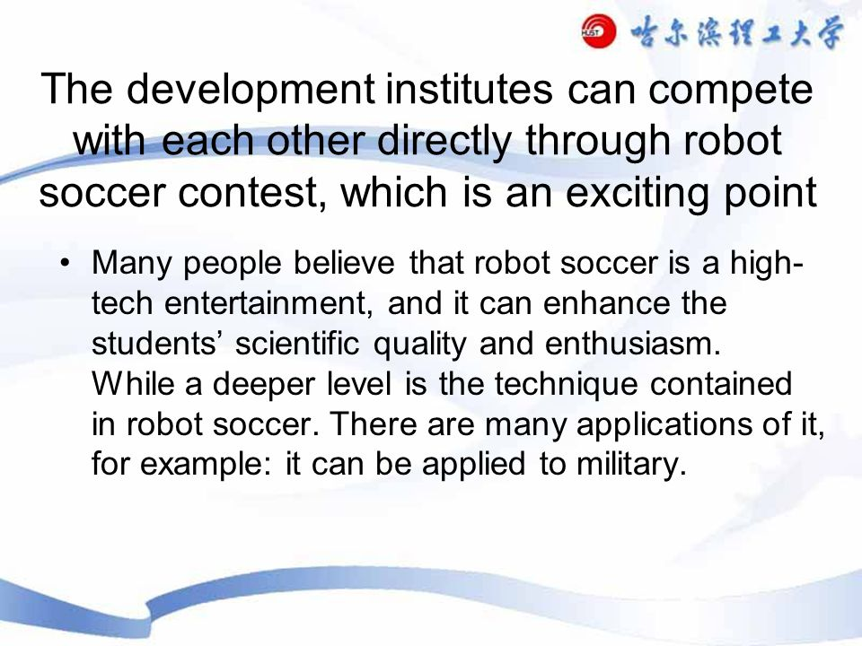 The development institutes can compete with each other directly through robot soccer contest, which is an exciting point Many people believe that robot soccer is a high- tech entertainment, and it can enhance the students scientific quality and enthusiasm.