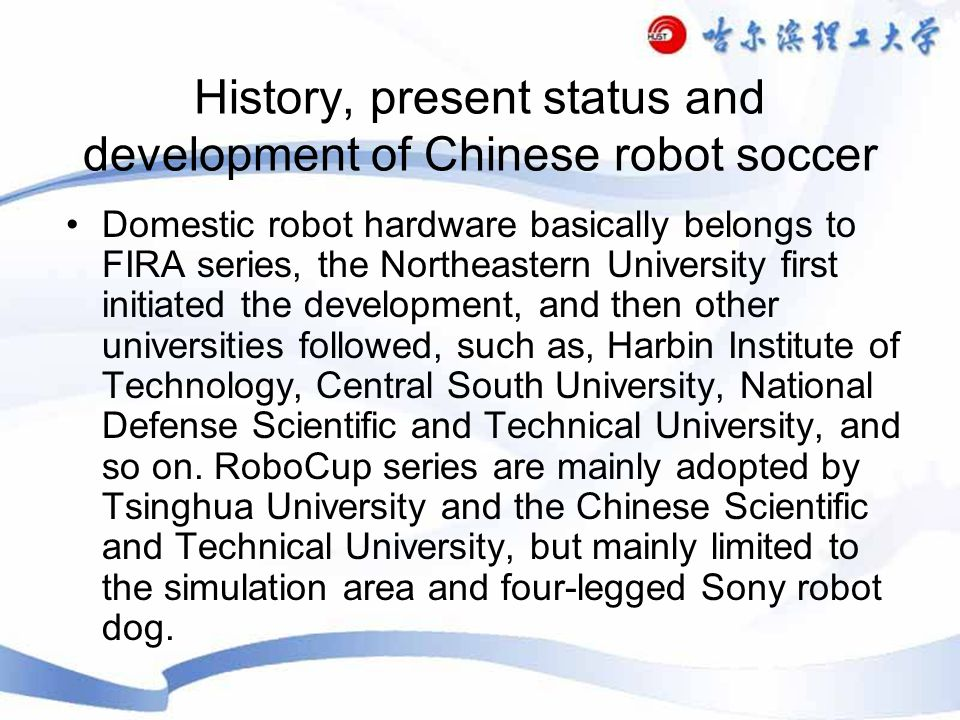 History, present status and development of Chinese robot soccer Domestic robot hardware basically belongs to FIRA series, the Northeastern University first initiated the development, and then other universities followed, such as, Harbin Institute of Technology, Central South University, National Defense Scientific and Technical University, and so on.