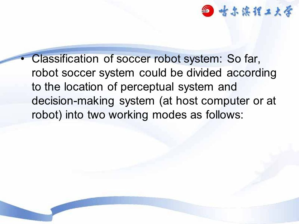 Classification of soccer robot system: So far, robot soccer system could be divided according to the location of perceptual system and decision-making system (at host computer or at robot) into two working modes as follows: